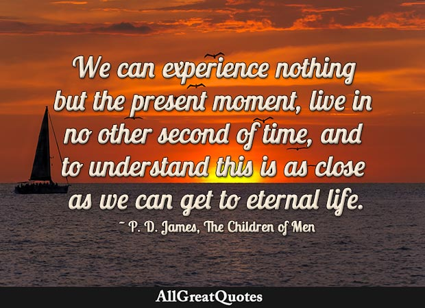 We Can Experience Nothing But The Present Moment Live In No Other