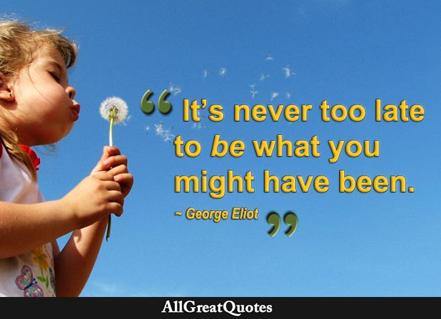Its Never Too Late To Be What You Might Have Been George Eliot