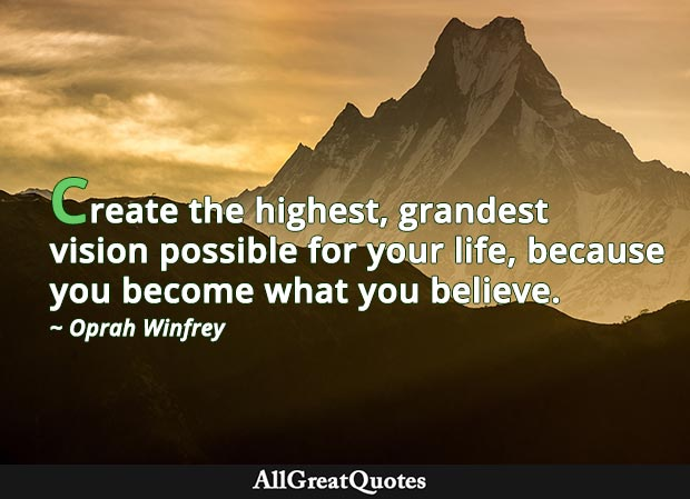 Create the highest, grandest vision possible for your life, because you become what you believe. - Opran Winfrey