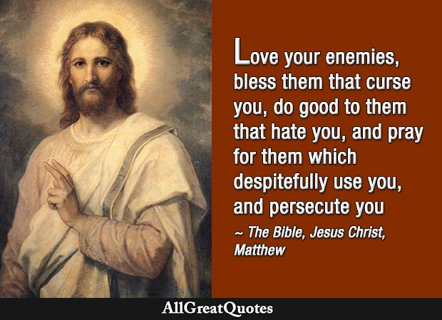 Love your enemies, bless them that curse you, do good to them that hate you - Gospel of Matthew quote