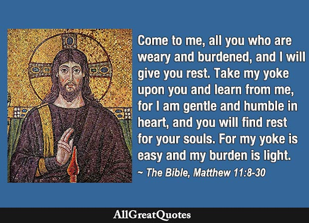 Come to me, all you who are weary and burdened, and I will give you rest - Gospel of Matthew quote
