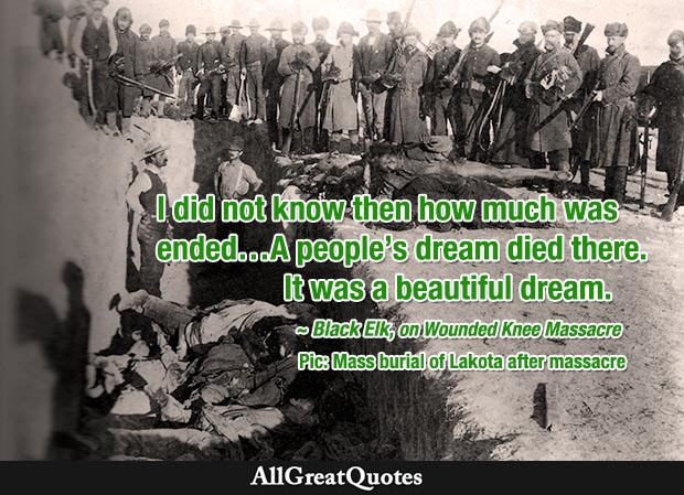 I did not know then how much was ended...A people's dream died there. It was a beautiful dream. - Black Elk