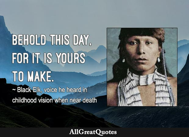 Behold this day it is yours to make. - Black Elk