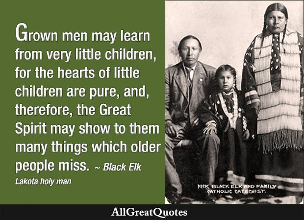 Grown men may learn from very little children, for the hearts of little children are pure, and, therefore, the Great Spirit may show to them many things which older people miss. - Black Elk