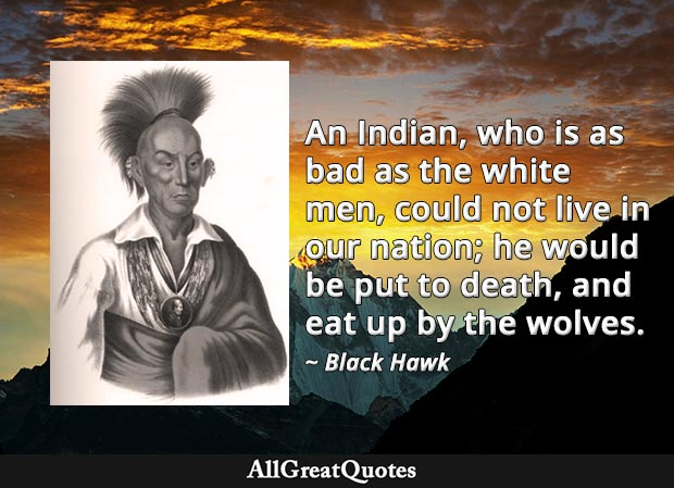 An Indian, who is as bad as the white men, could not live in our nation; he would be put to death, and eat up by the wolves - Black Hawk