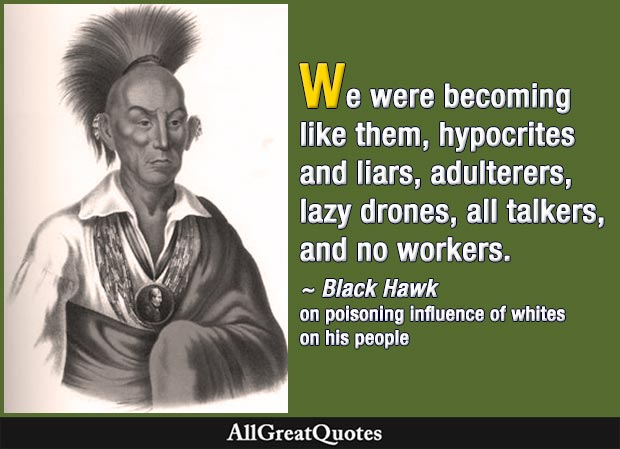 We were becoming like them, hypocrites and liars, adulterers, lazy drones, all talkers, and no workers - Black Hawk