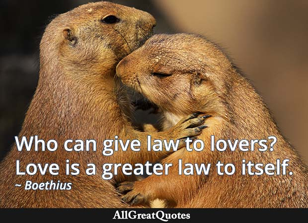 Who can give law to lovers? Love is a greater law to itself. - Boethius