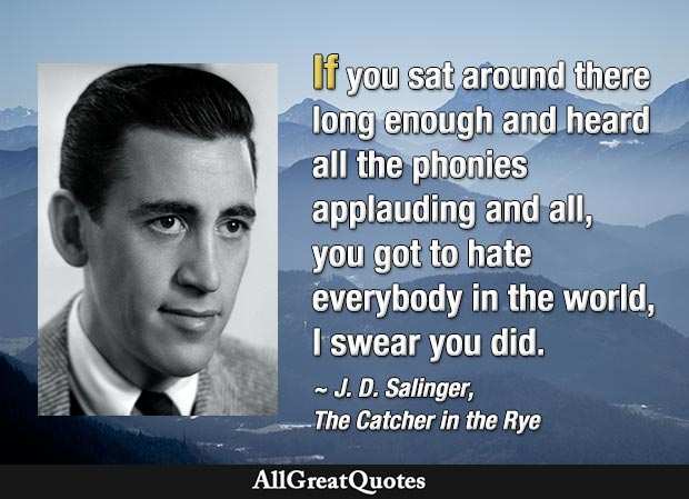 If you sat around there long enough and heard all the phonies applauding and all, you got to hate everybody in the world, I swear you did - quote by J. D. Salinger