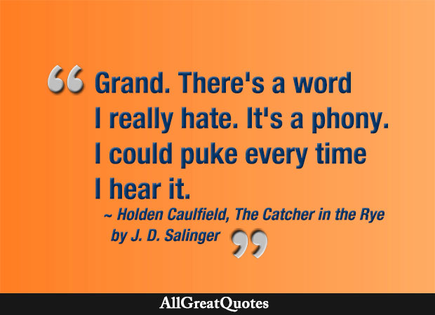 Grand. There's a word I really hate. It's phony. I could puke every time I hear it - J. D. Salinger quote