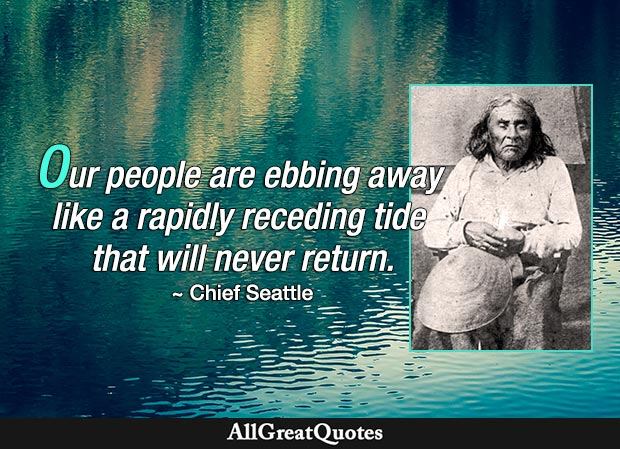 Our people are ebbing away like a rapidly receding tide that will never return. - Chief Seattle