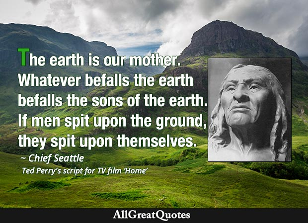 The earth is our mother. Whatever befalls the earth befalls the sons of the earth. If men spit upon the ground, they spit upon themselves. - Chief Seattle