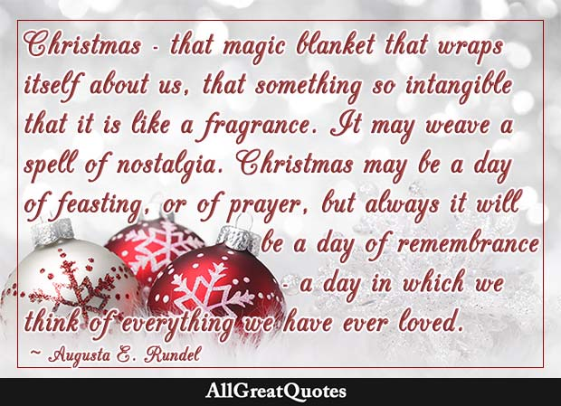 Christmas - that magic blanket that wraps itself about us, that something so intangible that it is like a fragrance. - Augusta E. Rundel
