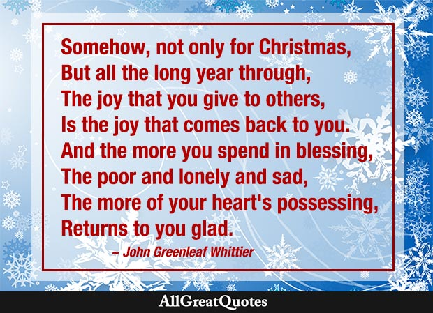 Somehow, not only for Christmas, But all the long year through, The joy that you give to others, Is the joy that comes back to you. - John Greenleaf Whittier