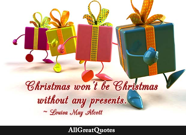 Christmas won't be Christmas without any presents - Louisa May Alcott