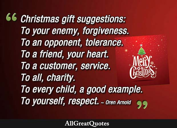 Christmas gift suggestions: To your enemy, forgiveness. To an opponent, tolerance. To a friend, your heart. - Oren Arnold