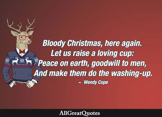 Bloody Christmas, here again. Let us raise a loving cup: Peace on earth, goodwill to men, And make them do the washing-up. - Wendy Cope