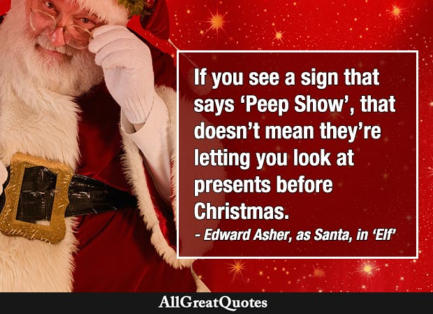 If you see a sign that says 'Peep Show', that doesn't mean they're letting you look at presents before Christmas. - Edward Asher