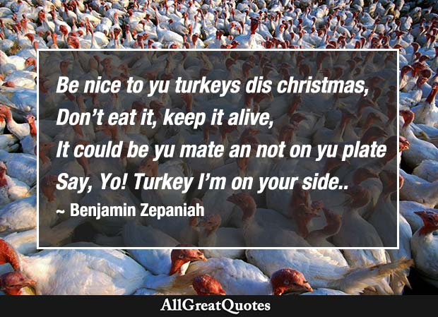 Be nice to yu turkeys dis christmas, Don't eat it, keep it alive, It could be yu mate an not on yu plate Say, Yo! Turkey I'm on your side. - Benjamin Zephaniah
