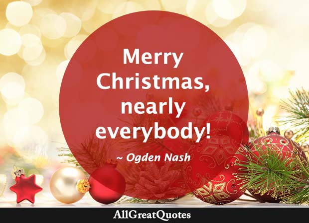 Merry Christmas, nearly everybody! - Ogden Nash