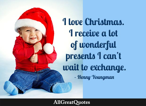 I love Christmas. I receive a lot of wonderful presents I can't wait to exchange. - Henny Youngman