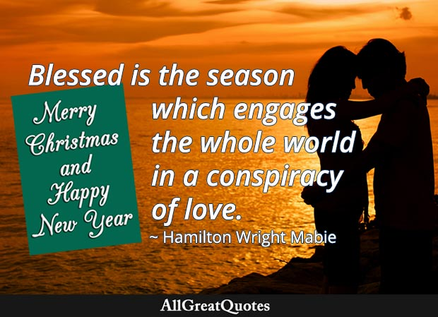 Blessed is the season which engages the whole world in a conspiracy of love. - Hamilton Wright Mabie