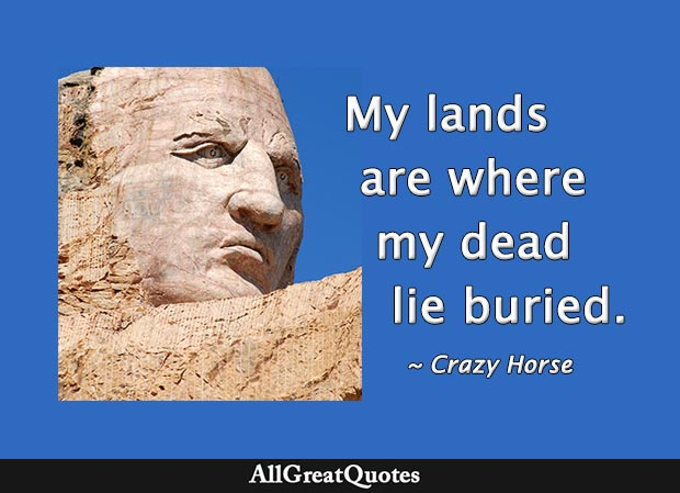 My lands are where my dead lie buried - Crazy Horse