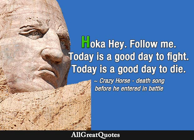 Hoka Hey. Follow me. Today is a good day to fight. Today is a good day to die. - Crazy Horse