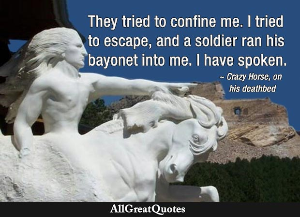 They tried to confine me. I tried to escape, and a soldier ran his bayonet into me. I have spoken. - Crazy Horse