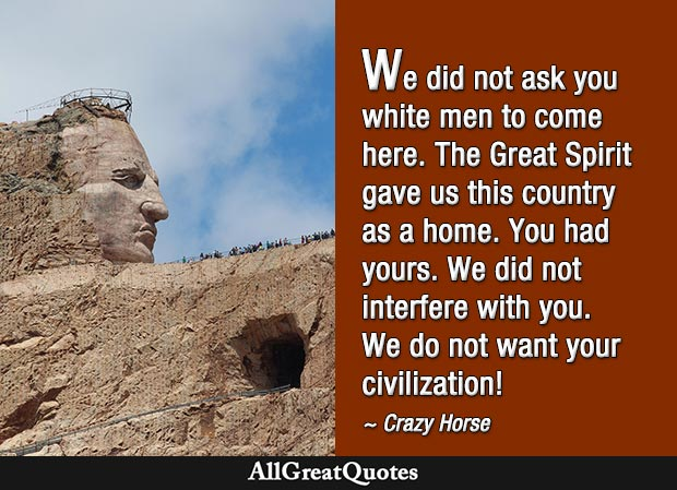 We did not ask you white men to come here. The Great Spirit gave us this country as a home. You had yours. We did not interfere with you. We do not want your civilization! - Crazy Horse