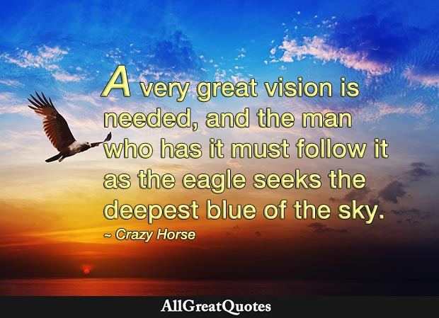 A very great vision is needed, and the man who has it must follow it as the eagle seeks the deepest blue of the sky - Crazy Horse