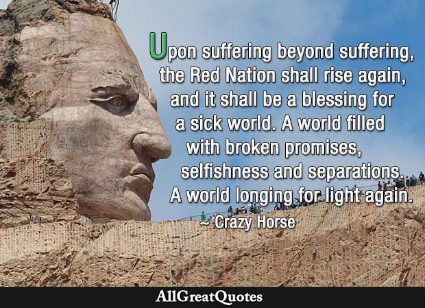 Upon suffering beyond suffering, the Red Nation shall rise again, and it shall be a blessing for a sick world. A world filled with broken promises, selfishness and separations. A world longing for light again - Crazy Horse