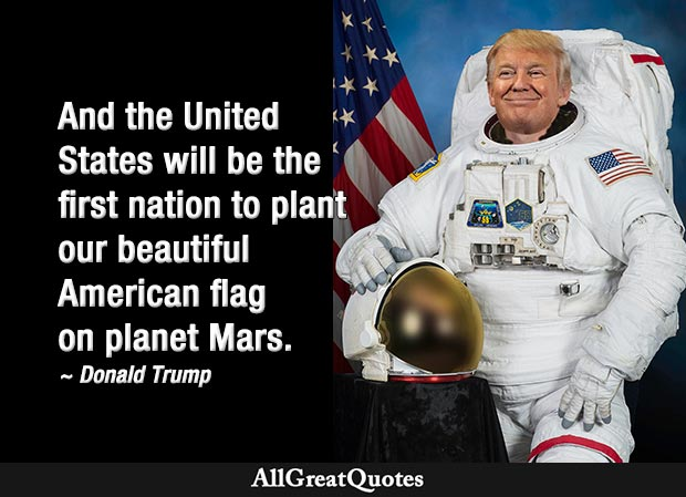 And the United States will be the first nation to plant our beautiful American flag on planet Mars - Donald Trump