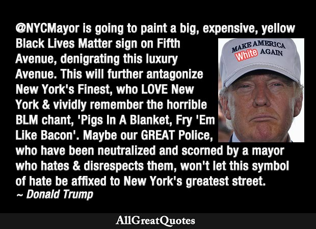 The @NYCMayor is going to paint a big, expensive, yellow Black Lives Matter sign on Fifth Avenue, denigrating this luxury Avenue. This will further antagonize New York's Finest, who LOVE New York - Donald Trump