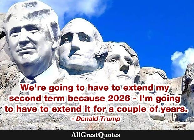 We're going to have to extend my second term because 2026 – I'm going to have to extend it for a couple of years - Donald Trump