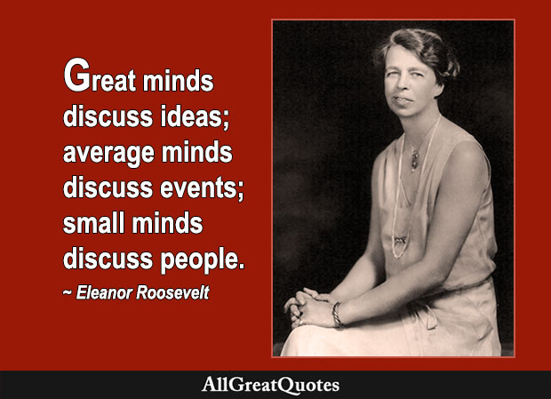 Great minds discuss ideas; average minds discuss events; small minds discuss people - Eleanor Roosevelt