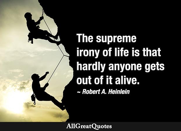 The supreme irony of life is that hardly anyone gets out of it alive - funny quote