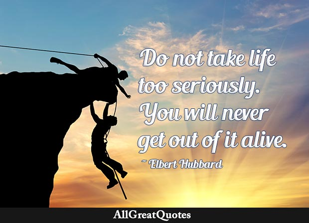 Do not take life too seriously. You will never get out of it alive. - Elbert Hubbard