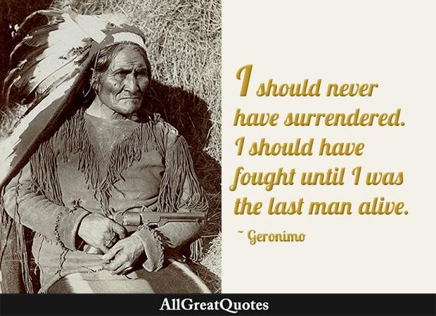 I should never have surrendered. I should have fought until I was the last man alive - Geronimo