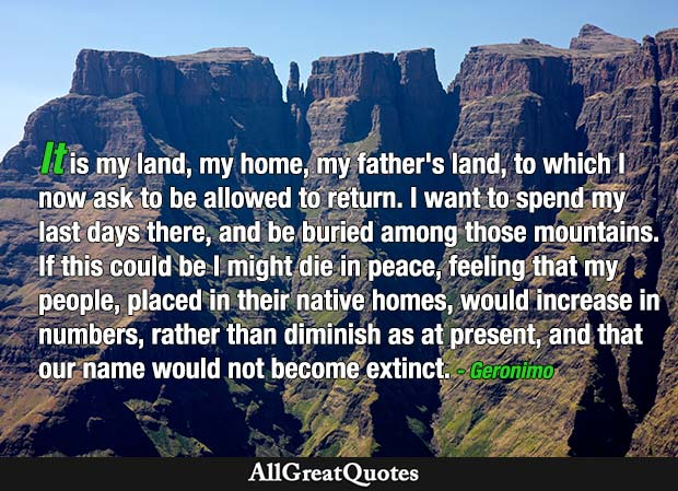 It is my land, my home, my father's land, to which I now ask to be allowed to return. I want to spend my last days there, and be buried among those mountains. If this could be I might die in peace, feeling that my people, placed in their native homes, would increase in numbers, rather than diminish as at present, and that our name would not become extinct. - Geronimo