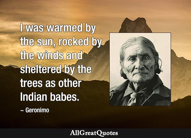 I was warmed by the sun, rocked by the winds, and sheltered by the trees as other Indian babes. - Geronimo