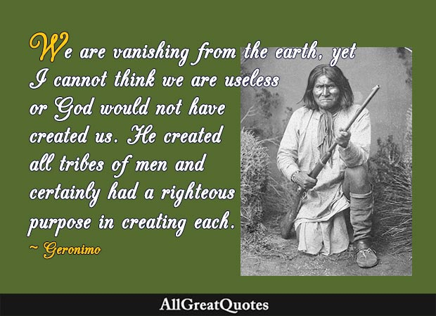 We are vanishing from the earth, yet I cannot think we are useless or God would not have created us. He created all tribes of men and certainly had a righteous purpose in creating each - Geronimo