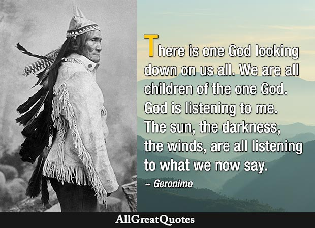 There is one God looking down on us all. We are all children of the one God. God is listening to me. The sun, the darkness, the winds, are all listening to what we now say - Geronimo