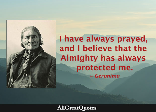I have always prayed, and I believe that the Almighty has always protected me. - Geronimo