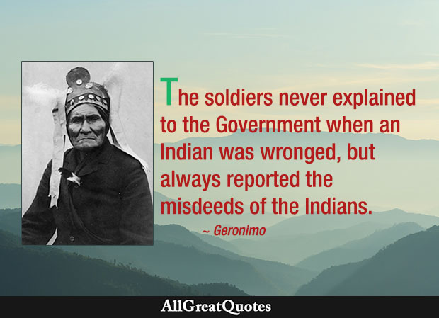 The soldiers never explained to the Government when an Indian was wronged, but always reported the misdeeds of the Indians. - Geronimo