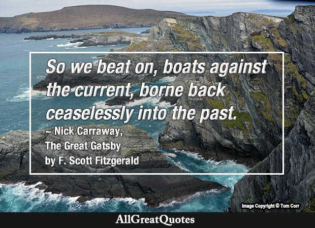 So we beat on, boats against the current, borne back ceaselessly into the past.- Great Gatsby quote
