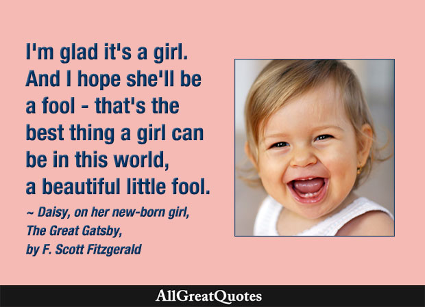 I'm glad it's a girl. And I hope she'll be a fool - that's the best thing a girl can be in this world, a beautiful little fool - Great Gatsby quote