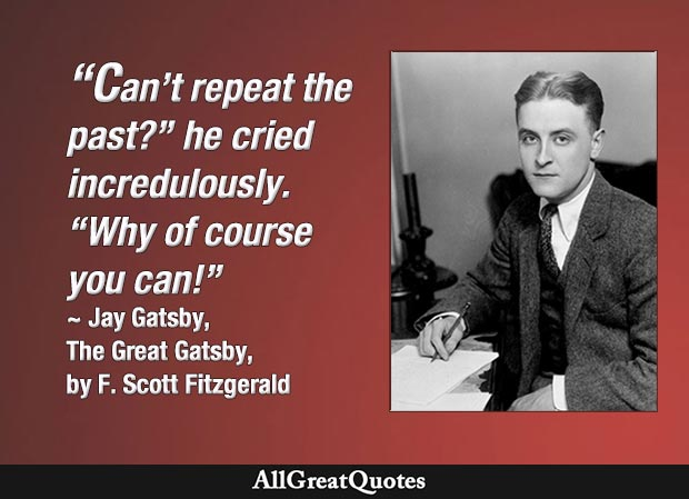 'Can't repeat the past?' he cried incredulously. 'Why of course you can!' - Great Gatsby quote