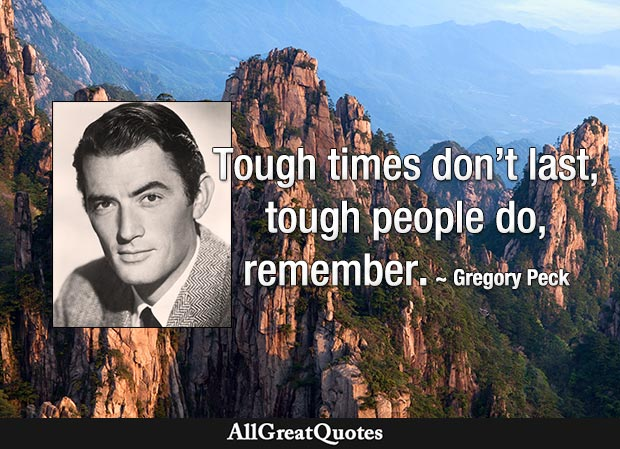 Tough times don't last, tough people do, remember? - Gregory Peck