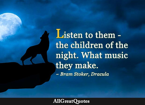 Listen to them - the children of the night. What music they make - Bram Stoker
