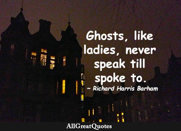 Ghosts, like ladies, never speak till spoke to. - Richard Harris Barham
